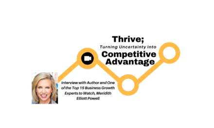 THRIVE; TURNING UNCERTAINTY INTO YOUR COMPETITIVE ADVANTAGE – INTERVIEW WITH MERIDITH ELLIOTT POWELL